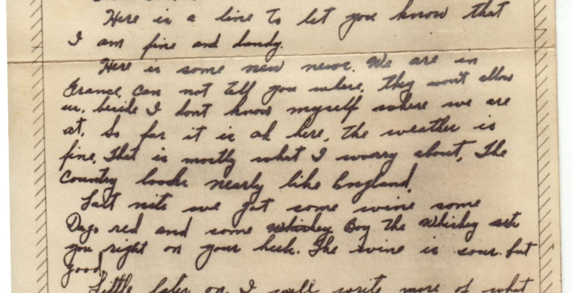 VMAIL June 15, 1944 Dear Ann, Here is a line to let you know that I am fine and dandy. Here is some new news. We are in France. Can not tell you where they won't allow it. So far it is ok here, the weather is fine, that is mostly what I worry about, The country looks nearly like England. Last nite we got some wine some Dago red and some whiskey. boy the whiskey sets you right on your heels. The wine is sour, but good. Little later on I will rite more of what we are doing and what I see We do see plenty. you probably read more in the paper and know more than we do. I suppose you figured we were over here. How is everything at home> Soon will be the fourth of July. What are you going to do? Good Bye For to nite. Felix